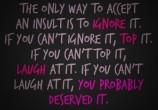 O único meio de aceitar um insulto é ignorá-lo. Se você não consegue ignorá-lo, releve-o. Se você não conseguir relevá-lo, ria dele. Se você não conseguir rir dele, provavelmente você o merece.